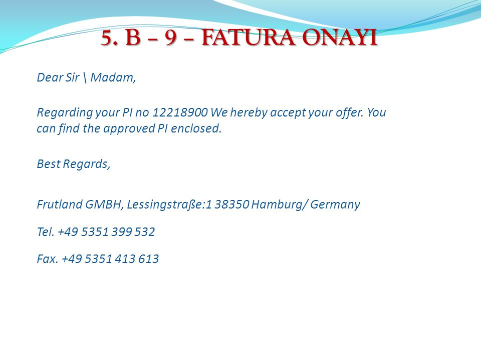 5. B – 9 – FATURA ONAYI Dear Sir \ Madam, Regarding your PI no 12218900 We hereby accept your offer. You can find the approved PI enclosed. Best Regar
