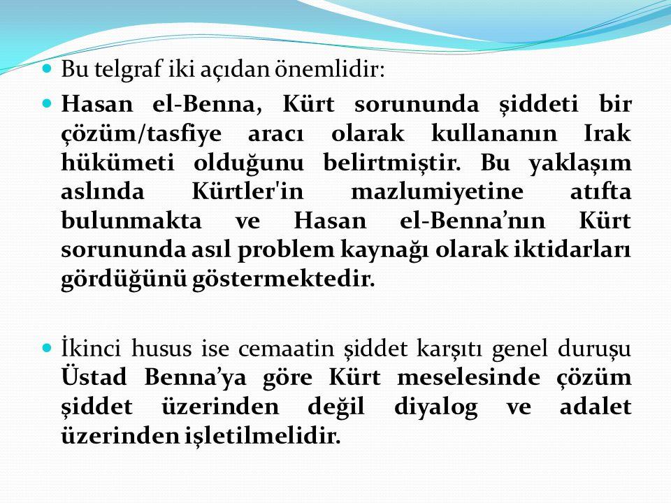Bu telgraf iki açıdan önemlidir: Hasan el-Benna, Kürt sorununda şiddeti bir çözüm/tasfiye aracı olarak kullananın Irak hükümeti olduğunu belirtmiştir.