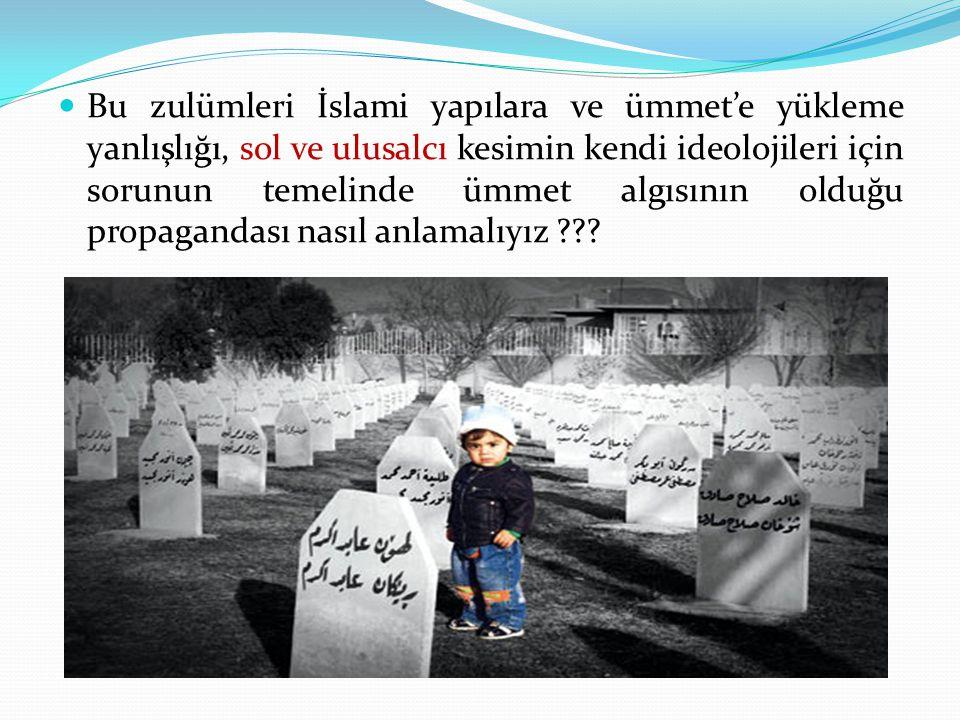 Bu zulümleri İslami yapılara ve ümmet'e yükleme yanlışlığı, sol ve ulusalcı kesimin kendi ideolojileri için sorunun temelinde ümmet algısının olduğu propagandası nasıl anlamalıyız