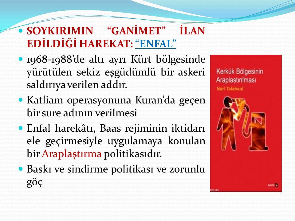 SOYKIRIMIN GANİMET İLAN EDİLDİĞİ HAREKAT: ENFAL 1968-1988'de altı ayrı Kürt bölgesinde yürütülen sekiz eşgüdümlü bir askeri saldırıya verilen addır.