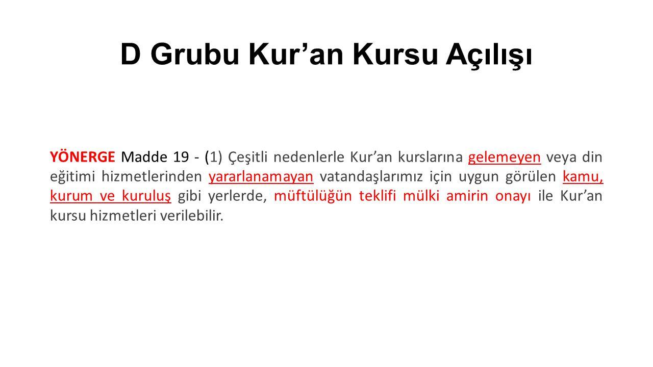 D Grubu Kur'an Kursu Açılışı YÖNERGE Madde 19 - (1) Çeşitli nedenlerle Kur'an kurslarına gelemeyen veya din eğitimi hizmetlerinden yararlanamayan vata