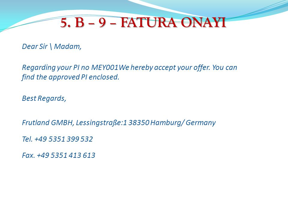 5.B – 9 – FATURA ONAYI Dear Sir \ Madam, Regarding your PI no MEY001We hereby accept your offer.