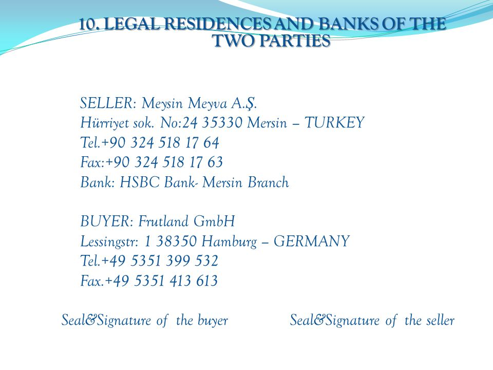 10. LEGAL RESIDENCES AND BANKS OF THE TWO PARTIES SELLER: Meysin Meyva A. Ş. Hürriyet sok. No:24 35330 Mersin – TURKEY Tel.+90 324 518 17 64 Fax:+90 3
