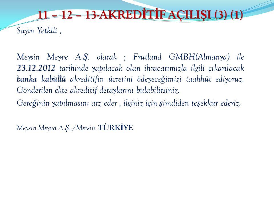 11 – 12 – 13-AKRED İ T İ F AÇILI Ş I (3) (1) Sayın Yetkili, 23.12.2012 banka kabüllü Meysin Meyve A. Ş. olarak ; Frutland GMBH(Almanya) ile 23.12.2012