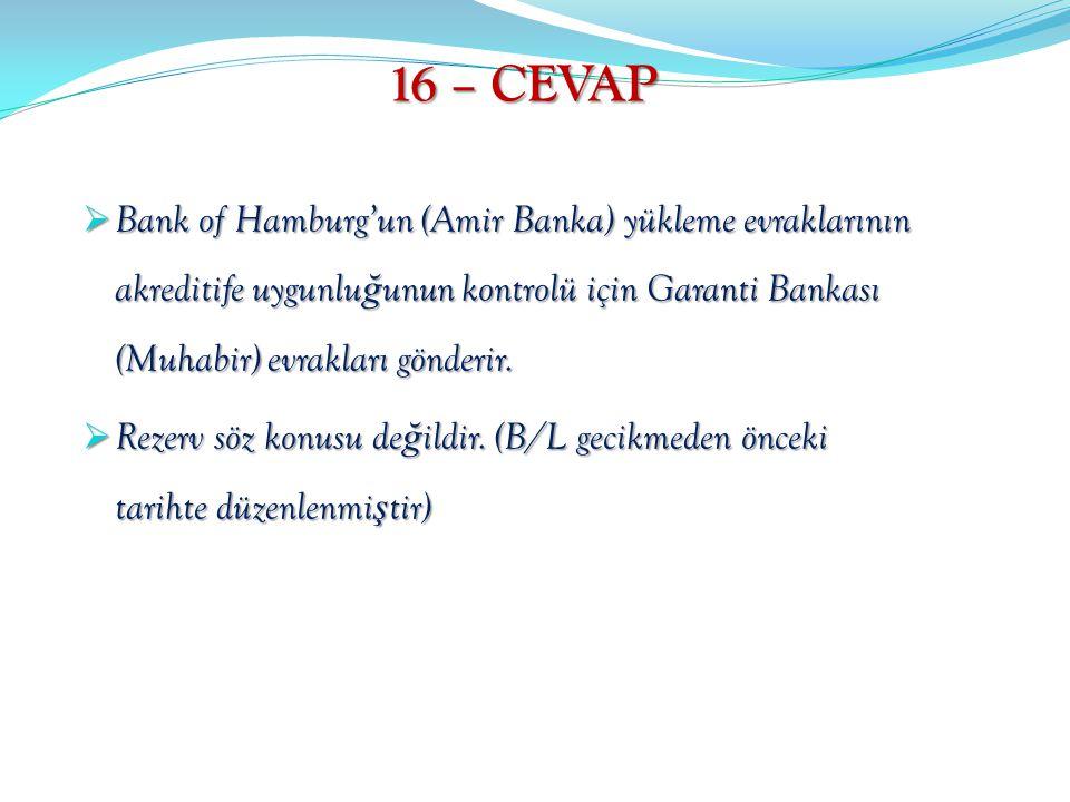 16 – CEVAP  Bank of Hamburg'un (Amir Banka) yükleme evraklarının akreditife uygunlu ğ unun kontrolü için Garanti Bankası (Muhabir) evrakları gönderir