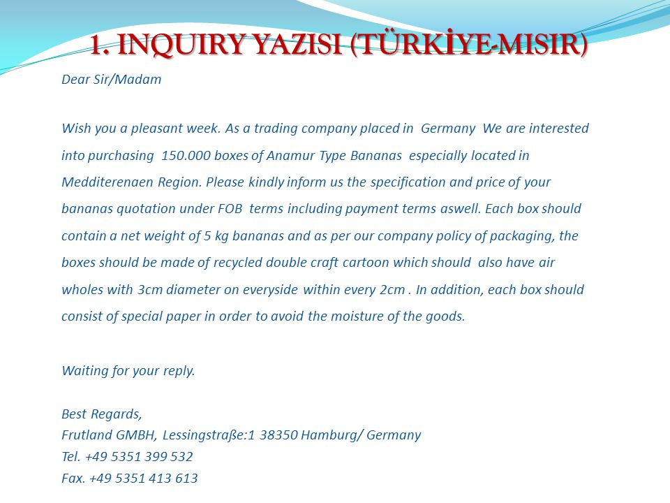 1. INQUIRY YAZISI (TÜRK İ YE-MISIR) Dear Sir/Madam Wish you a pleasant week. As a trading company placed in Germany We are interested into purchasing