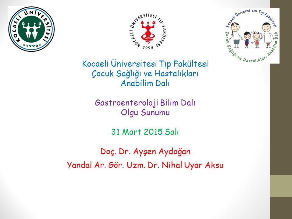 Kocaeli Üniversitesi Tıp Fakültesi Çocuk Sağlığı ve Hastalıkları Anabilim Dalı Gastroenteroloji Bilim Dalı Olgu Sunumu 31 Mart 2015 Salı Doç. Dr. Ayşe
