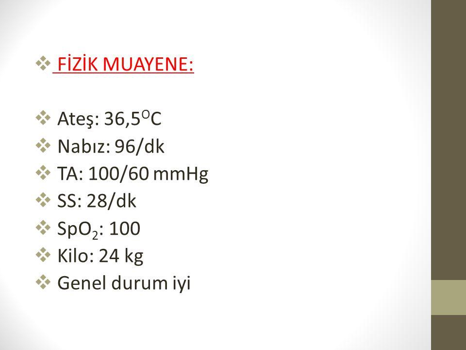  FİZİK MUAYENE:  Ateş: 36,5 O C  Nabız: 96/dk  TA: 100/60 mmHg  SS: 28/dk  SpO 2 : 100  Kilo: 24 kg  Genel durum iyi