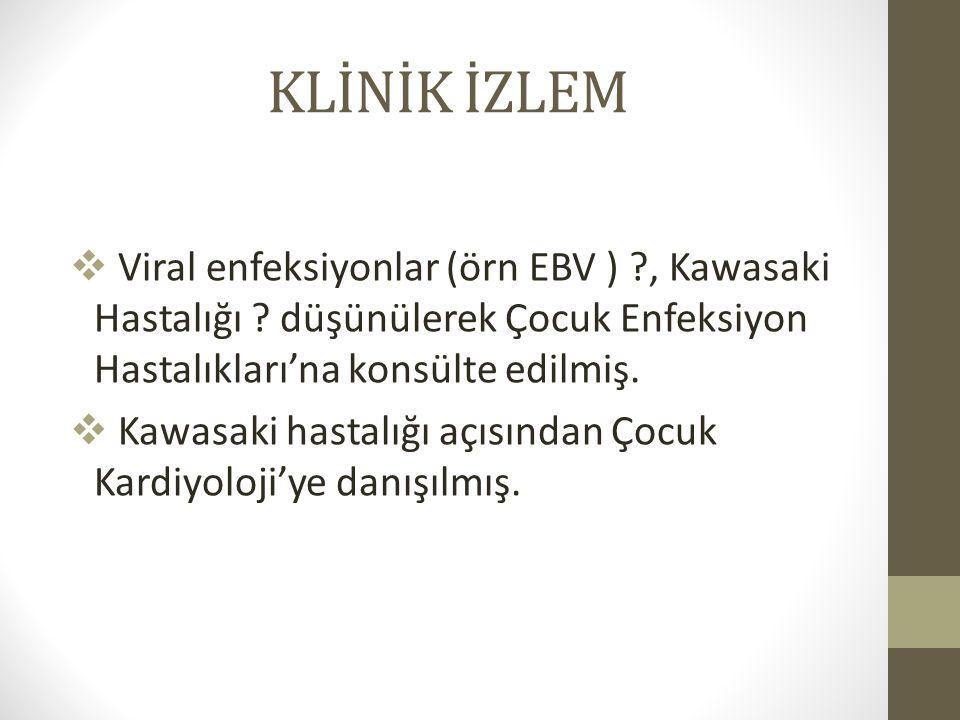 KLİNİK İZLEM  Viral enfeksiyonlar (örn EBV ) ?, Kawasaki Hastalığı ? düşünülerek Çocuk Enfeksiyon Hastalıkları'na konsülte edilmiş.  Kawasaki hastal