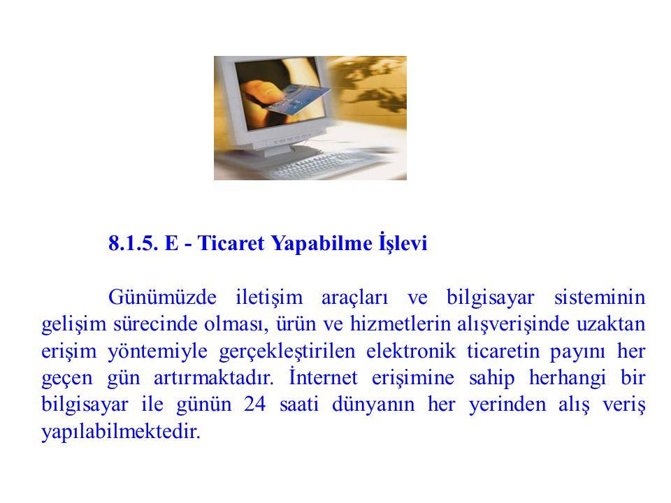 8.1.5. E - Ticaret Yapabilme İşlevi Günümüzde iletişim araçları ve bilgisayar sisteminin gelişim sürecinde olması, ürün ve hizmetlerin alışverişinde u