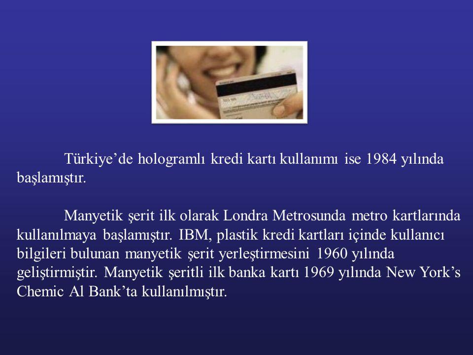 Türkiye'de hologramlı kredi kartı kullanımı ise 1984 yılında başlamıştır. Manyetik şerit ilk olarak Londra Metrosunda metro kartlarında kullanılmaya b