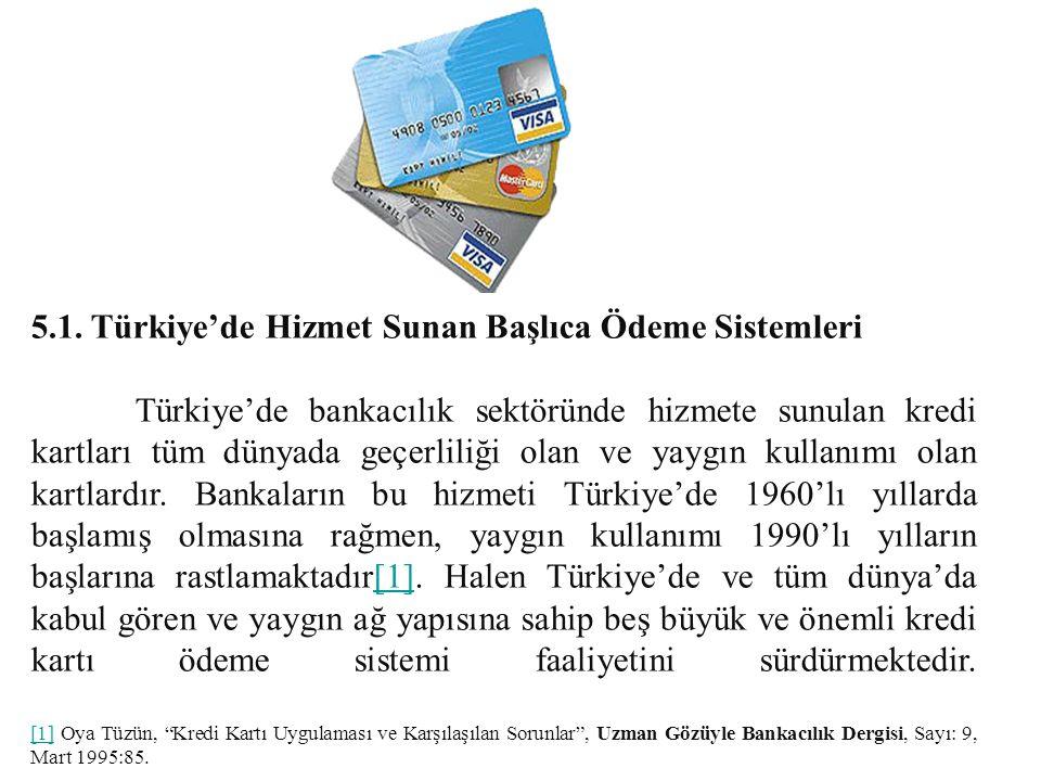5.1. Türkiye'de Hizmet Sunan Başlıca Ödeme Sistemleri Türkiye'de bankacılık sektöründe hizmete sunulan kredi kartları tüm dünyada geçerliliği olan ve