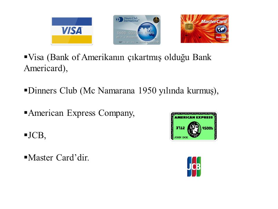  Visa (Bank of Amerikanın çıkartmış olduğu Bank Americard),  Dinners Club (Mc Namarana 1950 yılında kurmuş),  American Express Company,  JCB,  Ma