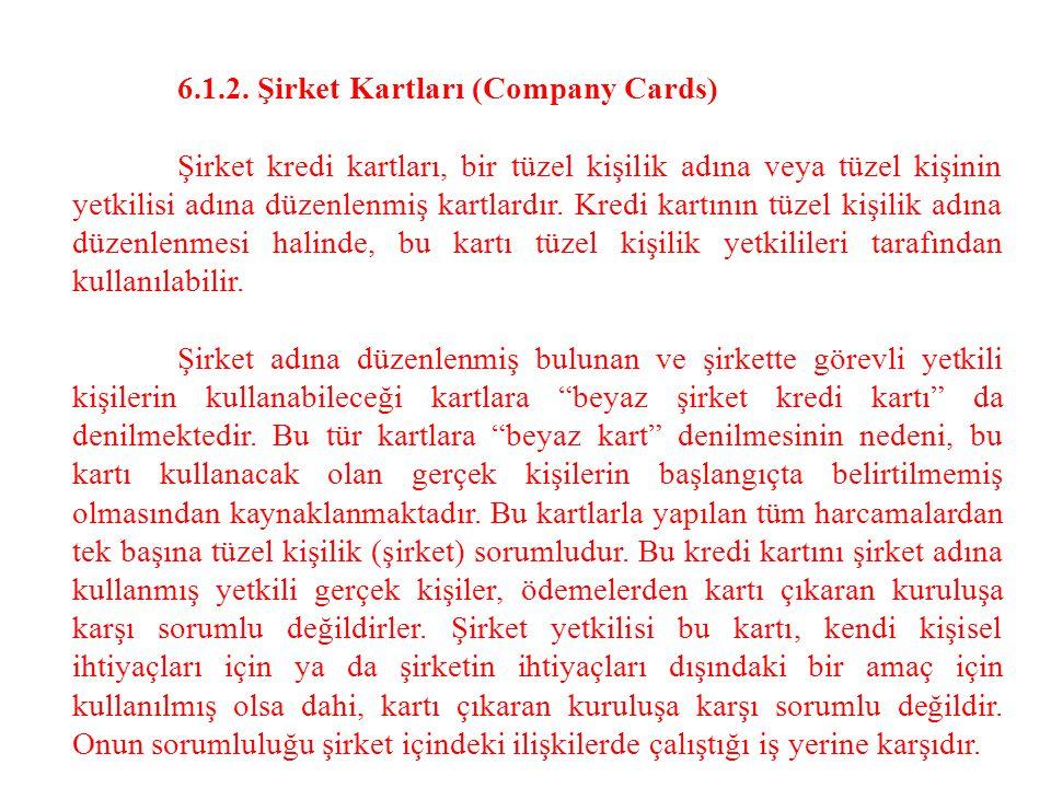 6.1.2. Şirket Kartları (Company Cards) Şirket kredi kartları, bir tüzel kişilik adına veya tüzel kişinin yetkilisi adına düzenlenmiş kartlardır. Kredi
