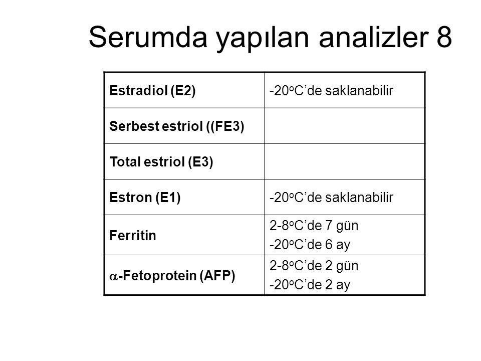 Serumda yapılan analizler 8 Estradiol (E2)-20 o C'de saklanabilir Serbest estriol ((FE3) Total estriol (E3) Estron (E1)-20 o C'de saklanabilir Ferriti