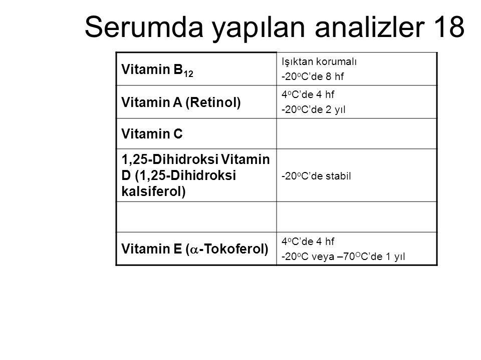Serumda yapılan analizler 18 Vitamin B 12 Işıktan korumalı -20 o C'de 8 hf Vitamin A (Retinol) 4 o C'de 4 hf -20 o C'de 2 yıl Vitamin C 1,25-Dihidroks