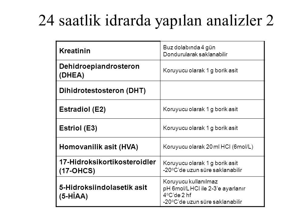 24 saatlik idrarda yapılan analizler 2 Kreatinin Buz dolabında 4 gün Dondurularak saklanabilir Dehidroepiandrosteron (DHEA) Koruyucu olarak 1 g borik