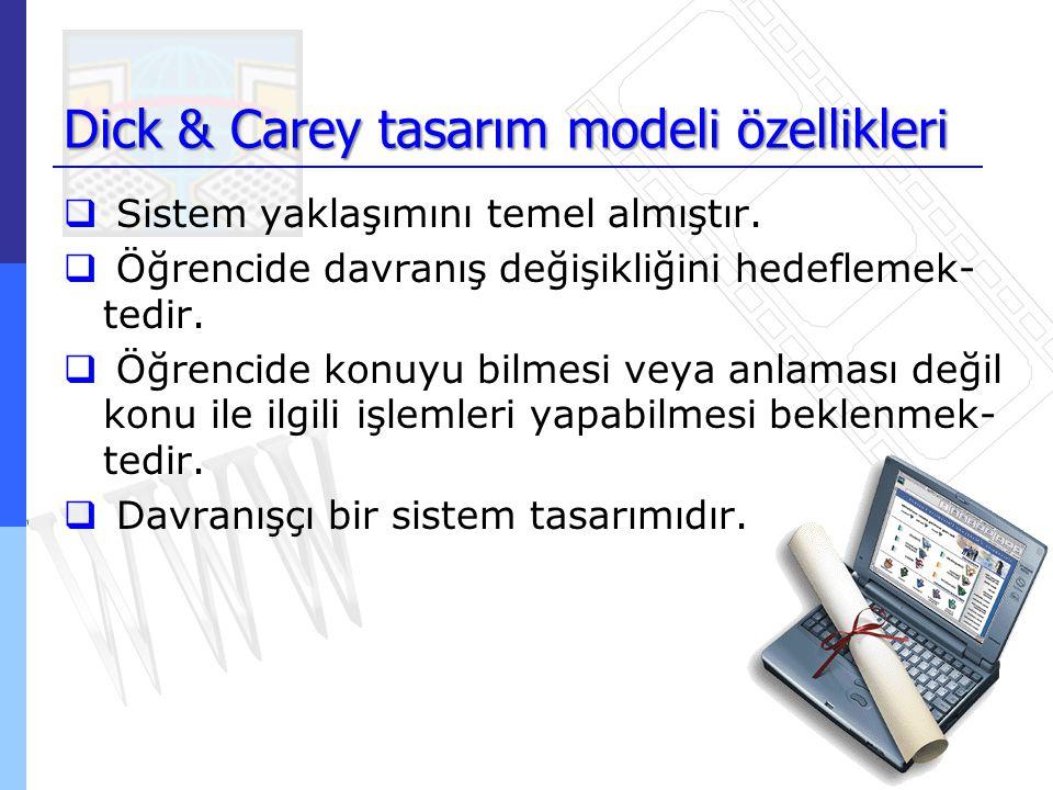 Dick & Carey tasarım modeli özellikleri  Sistem yaklaşımını temel almıştır.  Öğrencide davranış değişikliğini hedeflemek- tedir.  Öğrencide konuyu