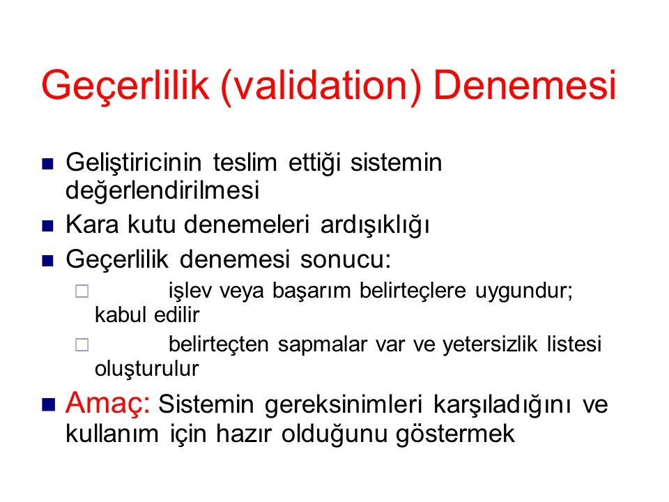 Geçerlilik (validation) Denemesi Geliştiricinin teslim ettiği sistemin değerlendirilmesi Kara kutu denemeleri ardışıklığı Geçerlilik denemesi sonucu:  işlev veya başarım belirteçlere uygundur; kabul edilir  belirteçten sapmalar var ve yetersizlik listesi oluşturulur Amaç: Sistemin gereksinimleri karşıladığını ve kullanım için hazır olduğunu göstermek