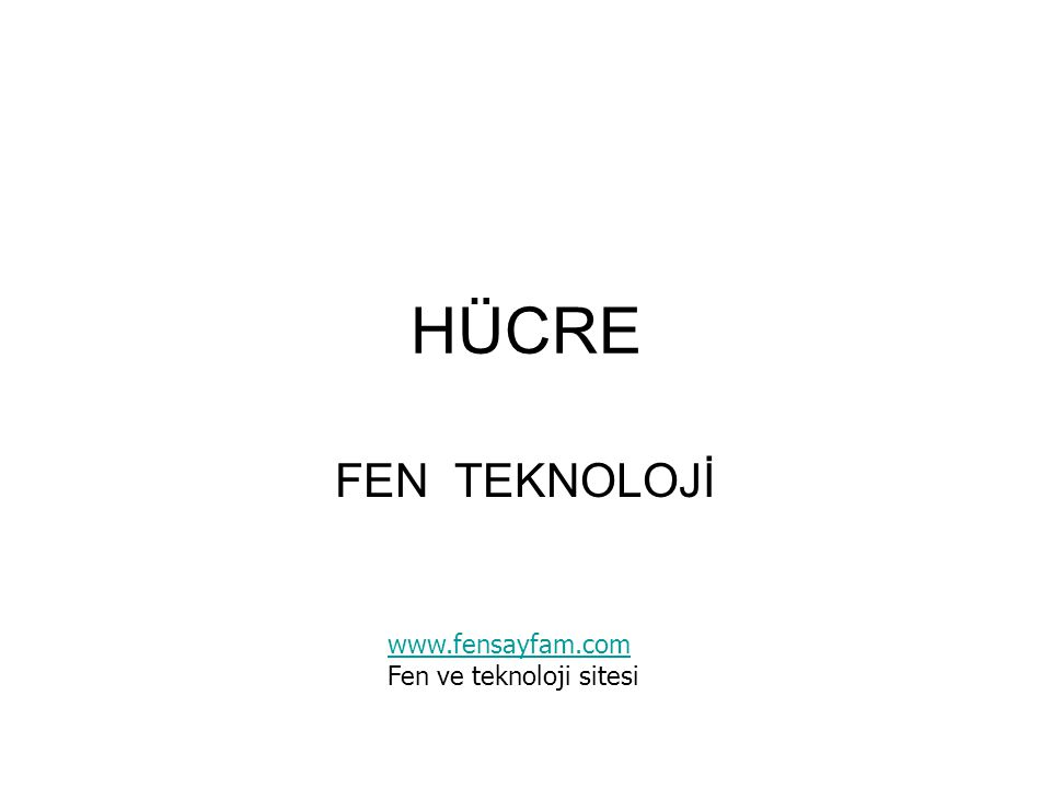 HÜCRE FEN TEKNOLOJİ www.fensayfam.com Fen ve teknoloji sitesi
