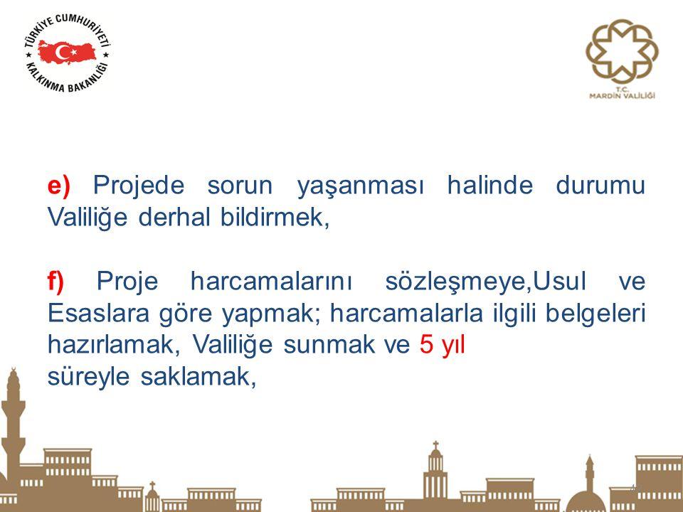 42 e) Projede sorun yaşanması halinde durumu Valiliğe derhal bildirmek, f) Proje harcamalarını sözleşmeye,Usul ve Esaslara göre yapmak; harcamalarla i
