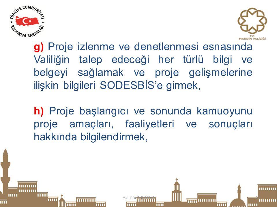 Serdar YILMAZ43 g) Proje izlenme ve denetlenmesi esnasında Valiliğin talep edeceği her türlü bilgi ve belgeyi sağlamak ve proje gelişmelerine ilişkin