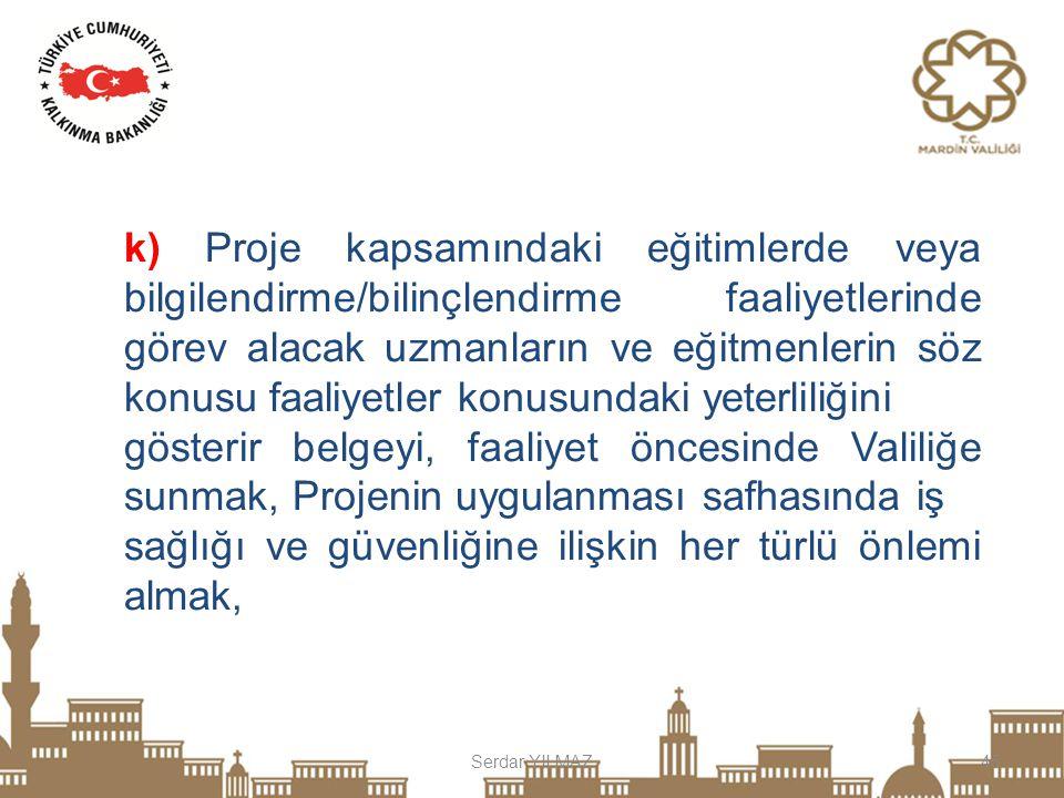 Serdar YILMAZ45 k) Proje kapsamındaki eğitimlerde veya bilgilendirme/bilinçlendirme faaliyetlerinde görev alacak uzmanların ve eğitmenlerin söz konusu