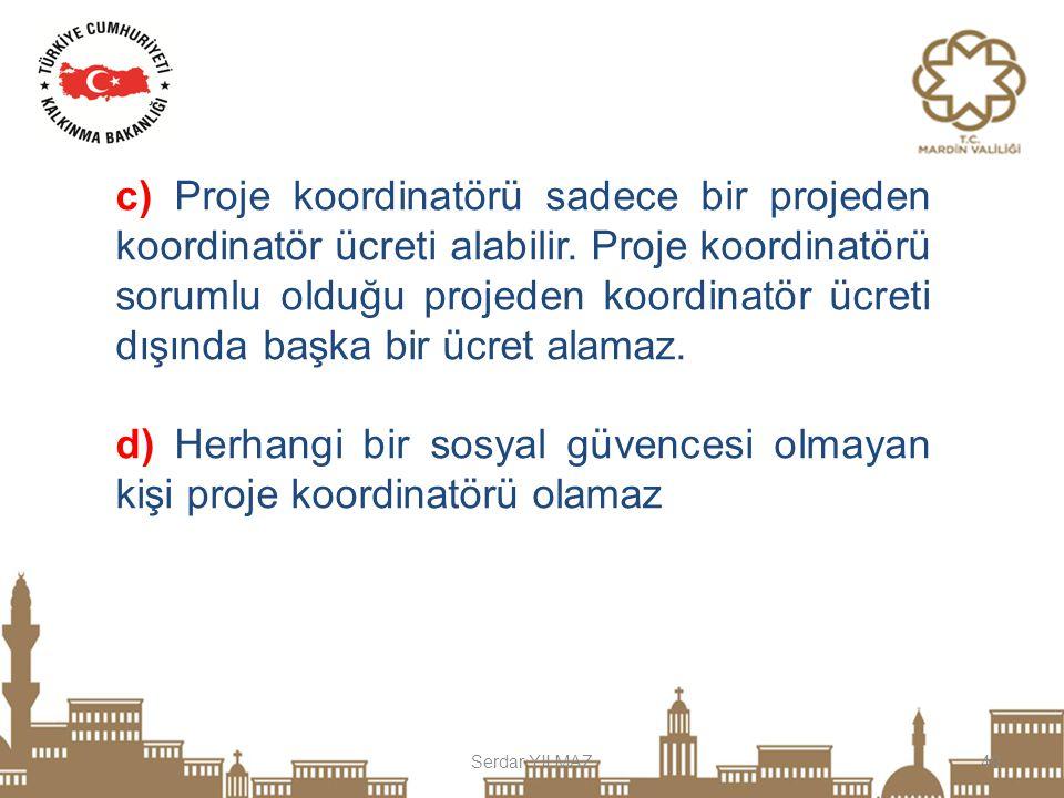 Serdar YILMAZ49 c) Proje koordinatörü sadece bir projeden koordinatör ücreti alabilir. Proje koordinatörü sorumlu olduğu projeden koordinatör ücreti d