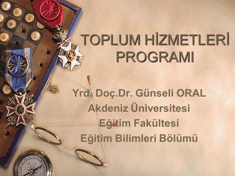 TOPLUM HİZMETLERİ PROGRAMI Yrd. Doç.Dr. Günseli ORAL Akdeniz Üniversitesi Eğitim Fakültesi Eğitim Bilimleri Bölümü