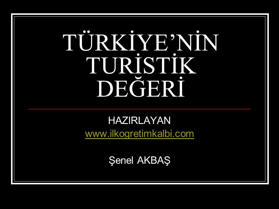 TÜRKİYE'NİN TURİSTİK DEĞERİ HAZIRLAYAN www.ilkogretimkalbi.com Şenel AKBAŞ
