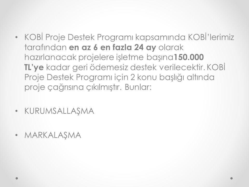 KOBİ Proje Destek Programı kapsamında KOBİ'lerimiz tarafından en az 6 en fazla 24 ay olarak hazırlanacak projelere işletme başına 150.000 TL'ye kadar