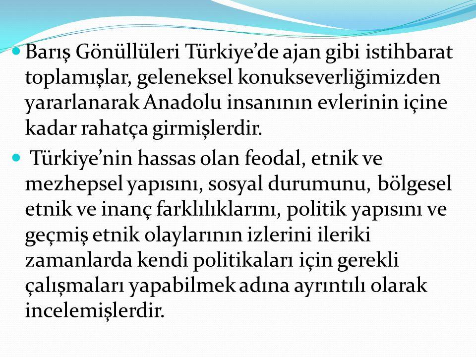 Barış Gönüllüleri Türkiye'de ajan gibi istihbarat toplamışlar, geleneksel konukseverliğimizden yararlanarak Anadolu insanının evlerinin içine kadar ra