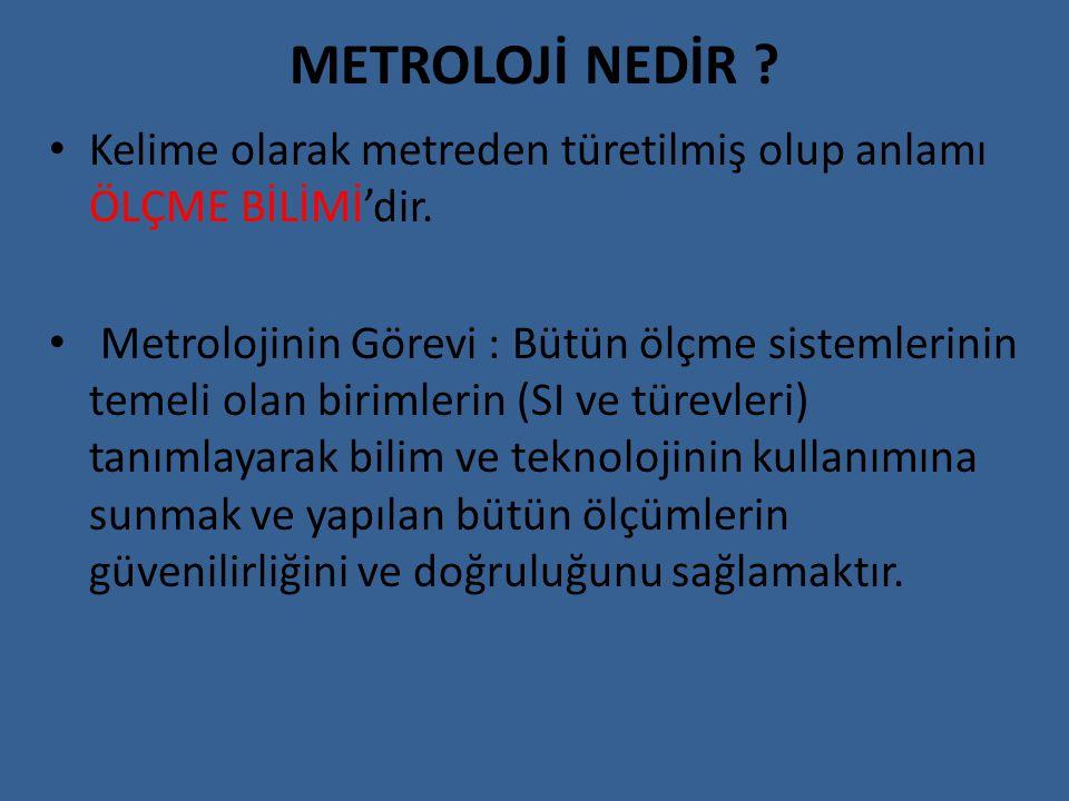 METROLOJİ NEDİR ? Kelime olarak metreden türetilmiş olup anlamı ÖLÇME BİLİMİ'dir. Metrolojinin Görevi : Bütün ölçme sistemlerinin temeli olan birimler