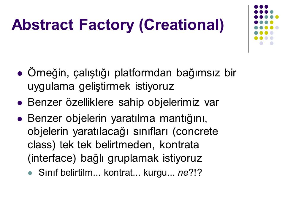 Örneğin, çalıştığı platformdan bağımsız bir uygulama geliştirmek istiyoruz Benzer özelliklere sahip objelerimiz var Benzer objelerin yaratılma mantığını, objelerin yaratılacağı sınıfları (concrete class) tek tek belirtmeden, kontrata (interface) bağlı gruplamak istiyoruz Sınıf belirtilm...