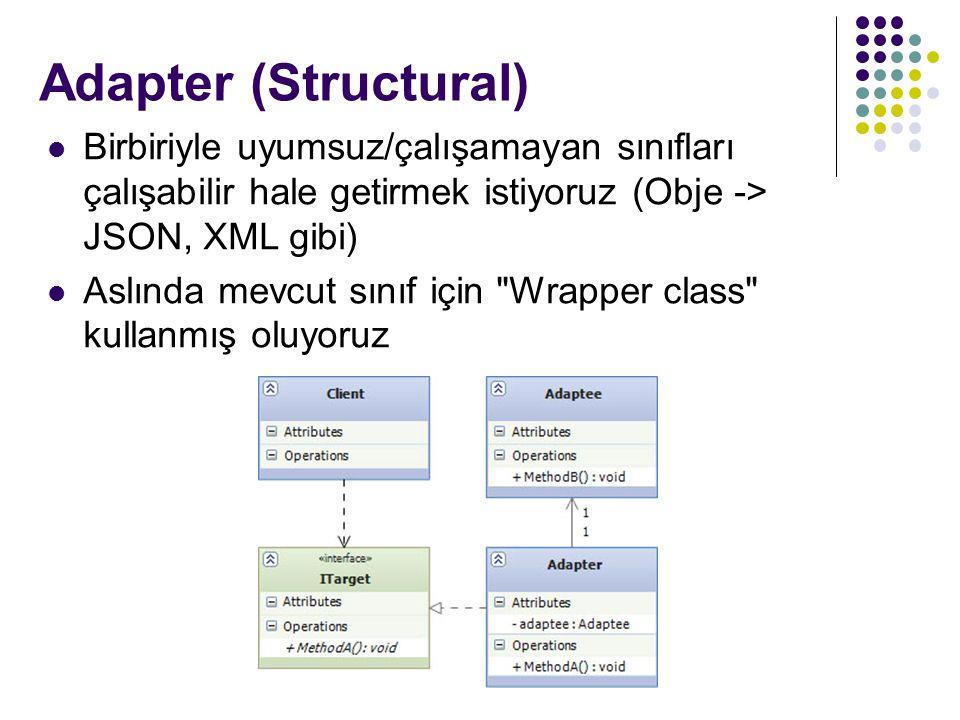Adapter (Structural) Birbiriyle uyumsuz/çalışamayan sınıfları çalışabilir hale getirmek istiyoruz (Obje -> JSON, XML gibi) Aslında mevcut sınıf için Wrapper class kullanmış oluyoruz