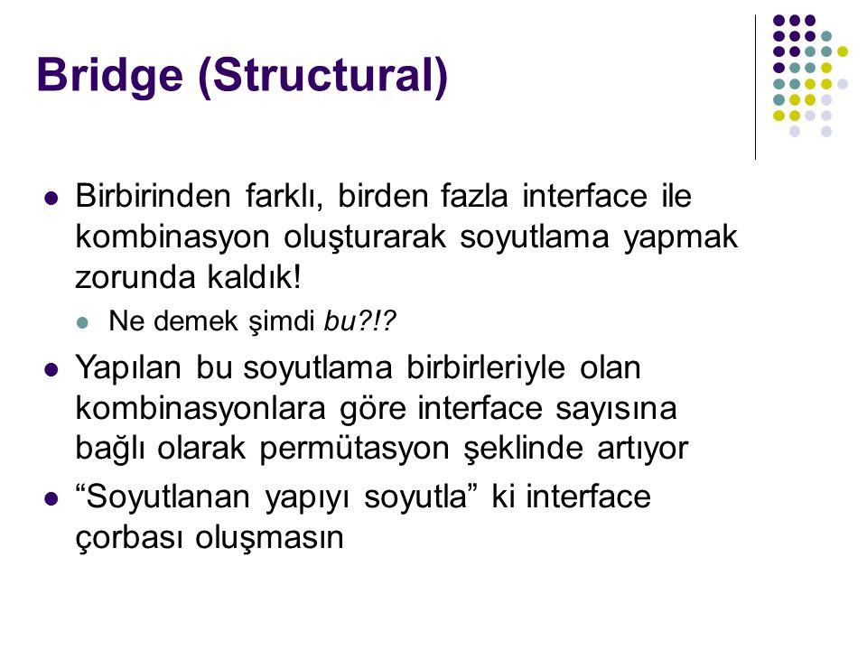 Bridge (Structural) Birbirinden farklı, birden fazla interface ile kombinasyon oluşturarak soyutlama yapmak zorunda kaldık.