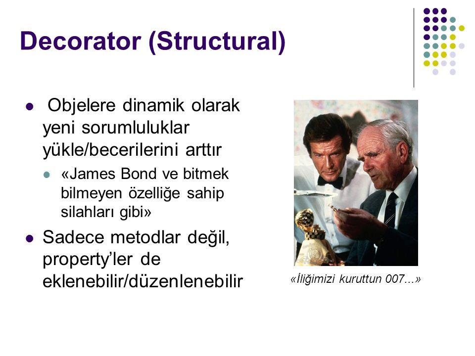 Decorator (Structural) Objelere dinamik olarak yeni sorumluluklar yükle/becerilerini arttır «James Bond ve bitmek bilmeyen özelliğe sahip silahları gibi» Sadece metodlar değil, property'ler de eklenebilir/düzenlenebilir «İliğimizi kuruttun 007...»