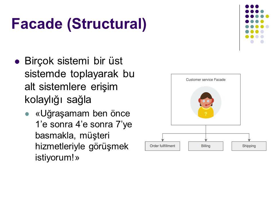 Facade (Structural) Birçok sistemi bir üst sistemde toplayarak bu alt sistemlere erişim kolaylığı sağla «Uğraşamam ben önce 1'e sonra 4'e sonra 7'ye basmakla, müşteri hizmetleriyle görüşmek istiyorum!»