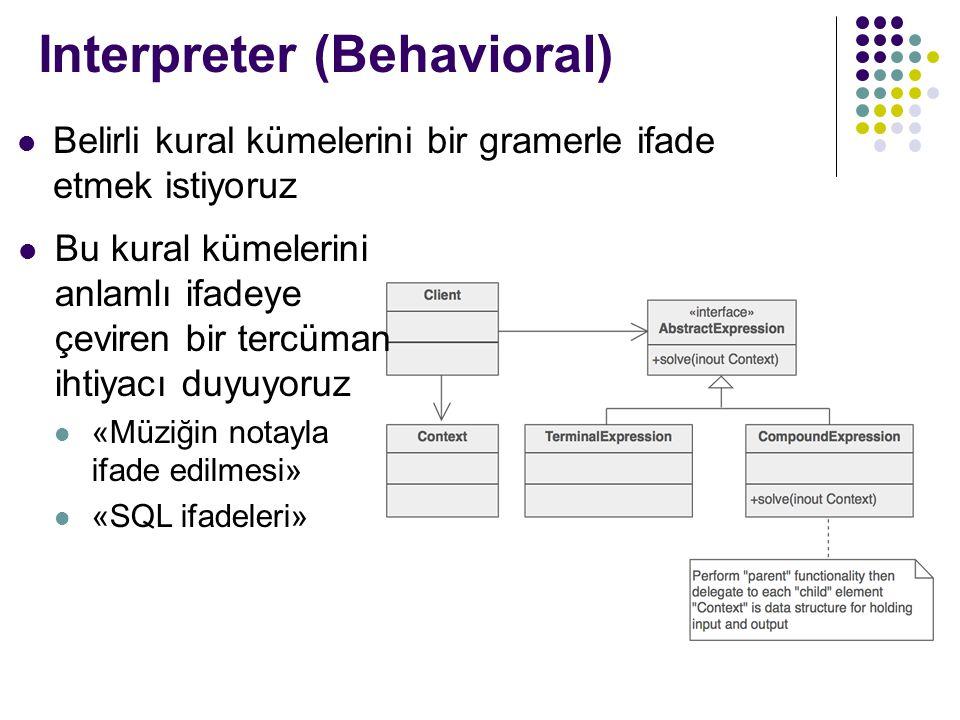 Interpreter (Behavioral) Belirli kural kümelerini bir gramerle ifade etmek istiyoruz Bu kural kümelerini anlamlı ifadeye çeviren bir tercüman ihtiyacı duyuyoruz «Müziğin notayla ifade edilmesi» «SQL ifadeleri»