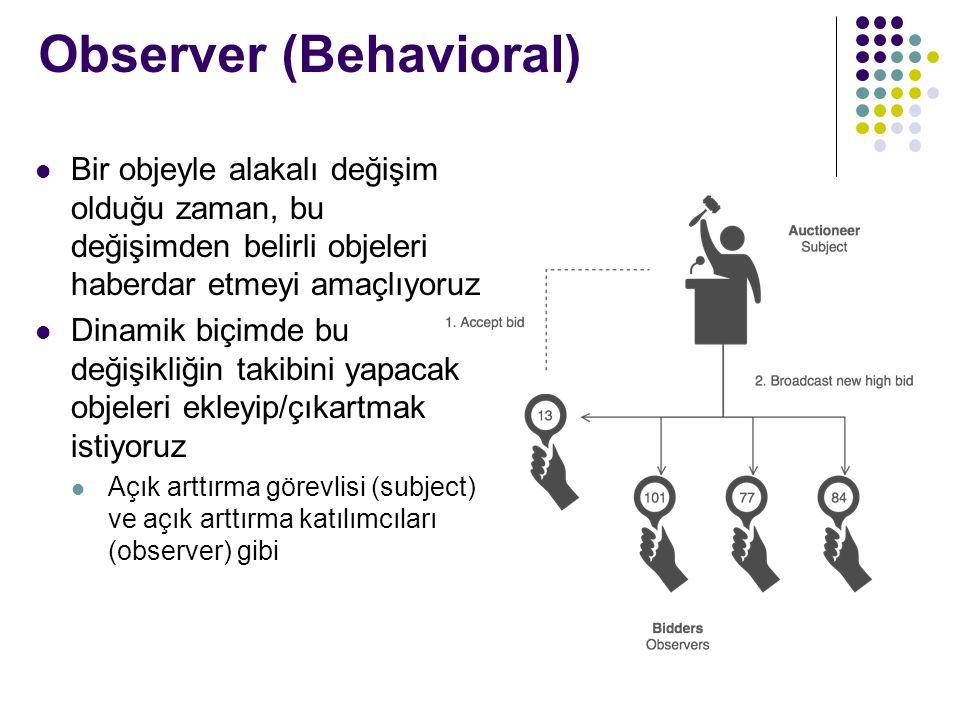 Observer (Behavioral) Bir objeyle alakalı değişim olduğu zaman, bu değişimden belirli objeleri haberdar etmeyi amaçlıyoruz Dinamik biçimde bu değişikliğin takibini yapacak objeleri ekleyip/çıkartmak istiyoruz Açık arttırma görevlisi (subject) ve açık arttırma katılımcıları (observer) gibi