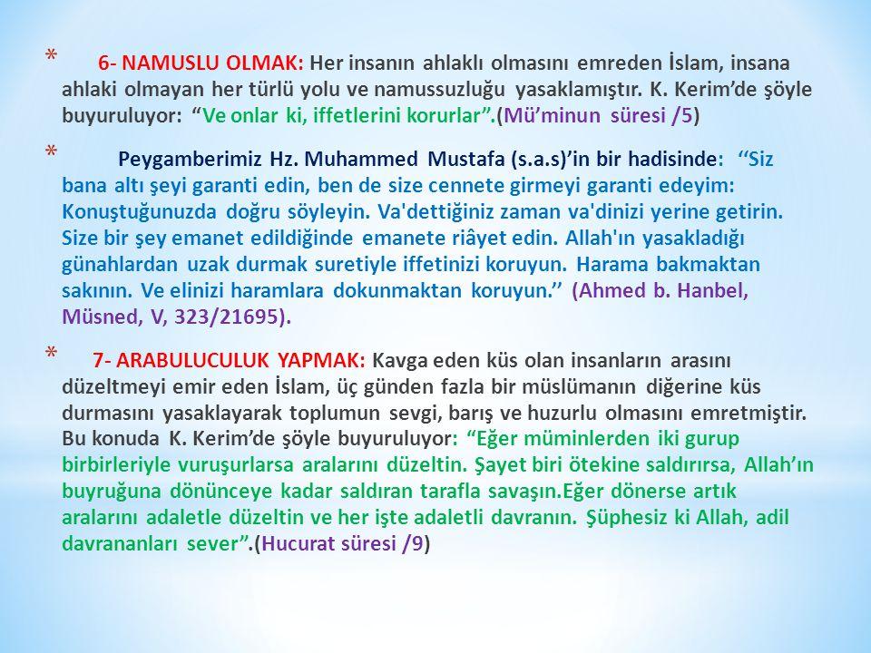 * 6- NAMUSLU OLMAK: Her insanın ahlaklı olmasını emreden İslam, insana ahlaki olmayan her türlü yolu ve namussuzluğu yasaklamıştır.