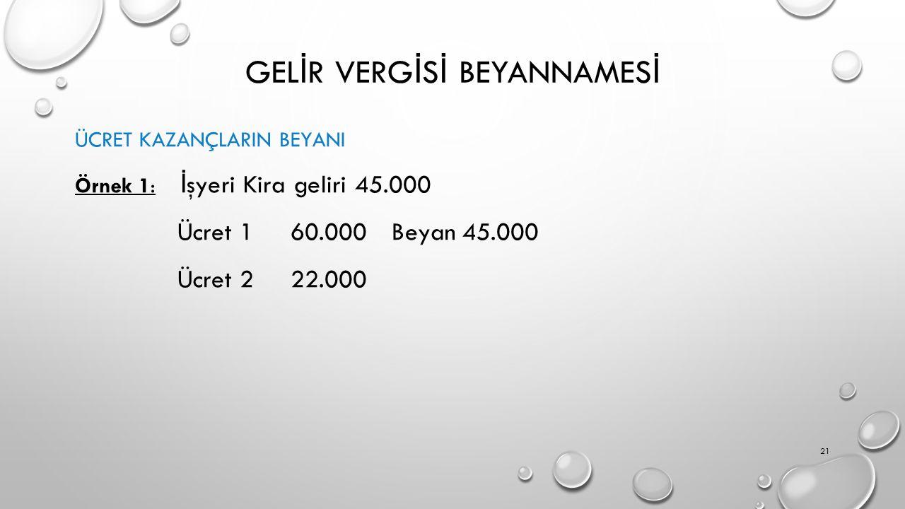 GEL İ R VERG İ S İ BEYANNAMES İ ÜCRET KAZANÇLARIN BEYANI Örnek 1: İ şyeri Kira geliri 45.000 Ücret 1 60.000 Beyan 45.000 Ücret 2 22.000 21