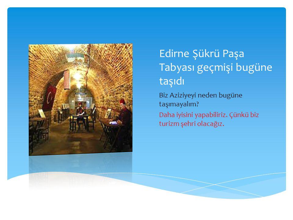 Edirne Şükrü Paşa Tabyası geçmişi bugüne taşıdı Biz Aziziyeyi neden bugüne taşımayalım? Daha iyisini yapabiliriz. Çünkü biz turizm şehri olacağız.