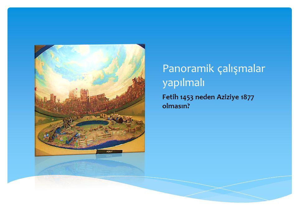 Panoramik çalışmalar yapılmalı Fetih 1453 neden Aziziye 1877 olmasın?