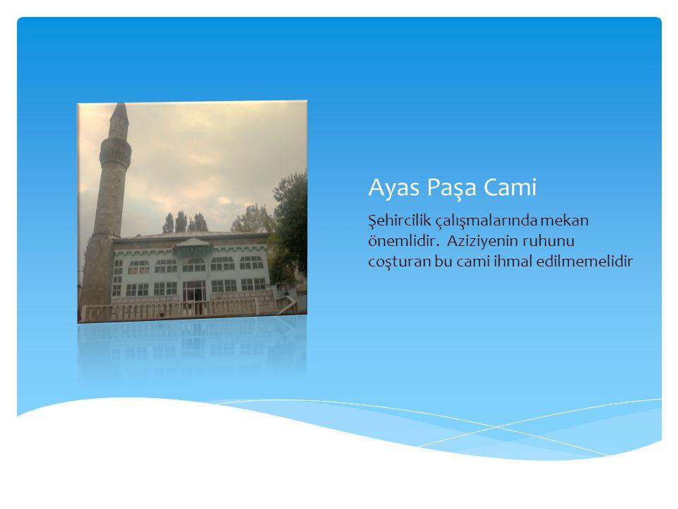 Ayas Paşa Cami Şehircilik çalışmalarında mekan önemlidir. Aziziyenin ruhunu coşturan bu cami ihmal edilmemelidir