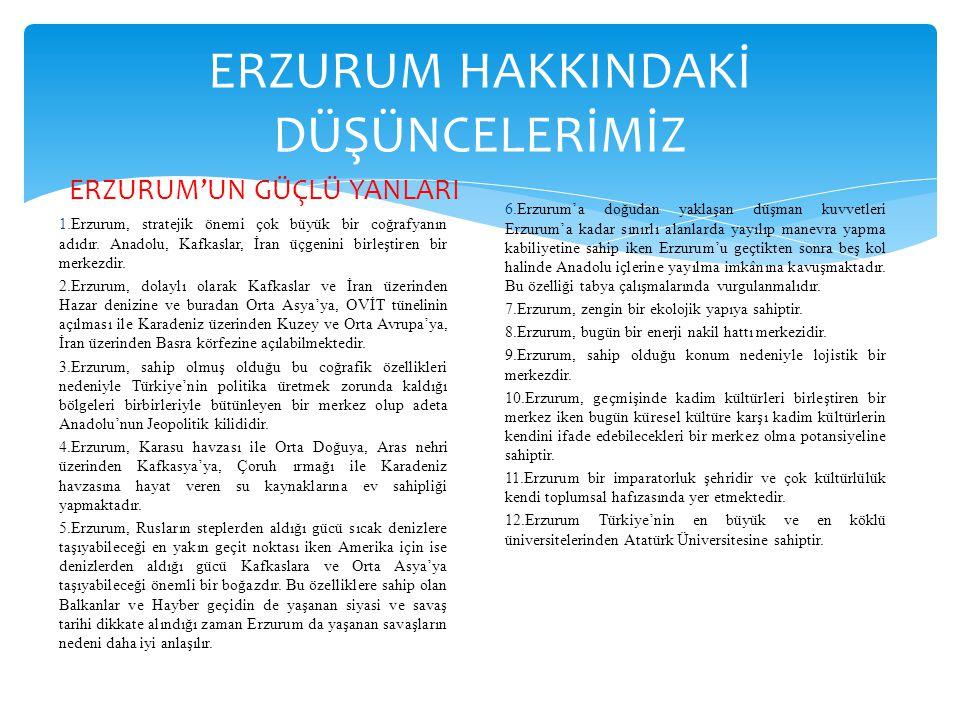 ERZURUM HAKKINDAKİ DÜŞÜNCELERİMİZ ERZURUM'UN GÜÇLÜ YANLARI 1.Erzurum, stratejik önemi çok büyük bir coğrafyanın adıdır. Anadolu, Kafkaslar, İran üçgen
