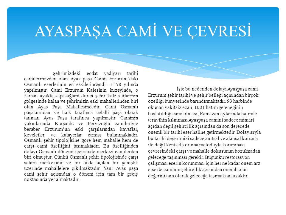 AYASPAŞA CAMİ VE ÇEVRESİ Şehrimizdeki ecdat yadigarı tarihi camilerimizden olan Ayaz paşa Camii Erzurum'daki Osmanlı eserlerinin en eskilerindendir. 1