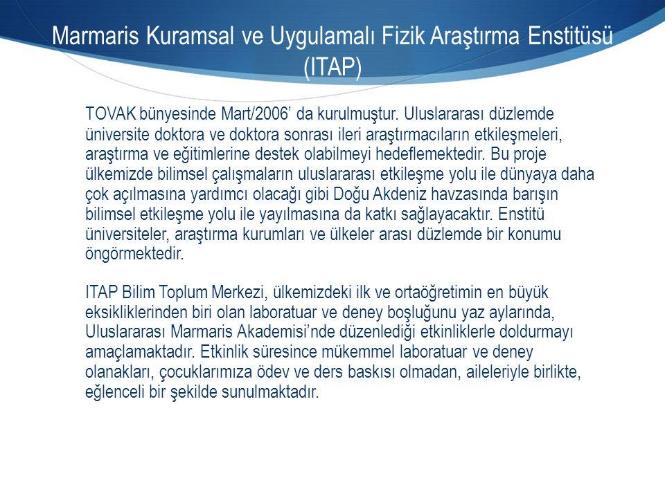 Marmaris Kuramsal ve Uygulamalı Fizik Araştırma Enstitüsü (ITAP) TOVAK bünyesinde Mart/2006' da kurulmuştur. Uluslararası düzlemde üniversite doktora