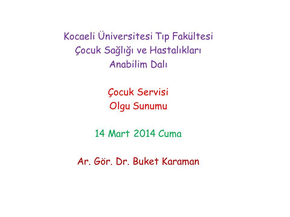 Kocaeli Üniversitesi Tıp Fakültesi Çocuk Sağlığı ve Hastalıkları Anabilim Dalı Çocuk Servisi Olgu Sunumu 14 Mart 2014 Cuma Ar. Gör. Dr. Buket Karaman