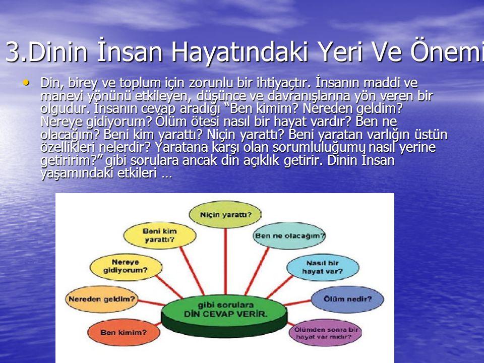 3.Dinin İnsan Hayatındaki Yeri Ve Önemi Din, birey ve toplum için zorunlu bir ihtiyaçtır.
